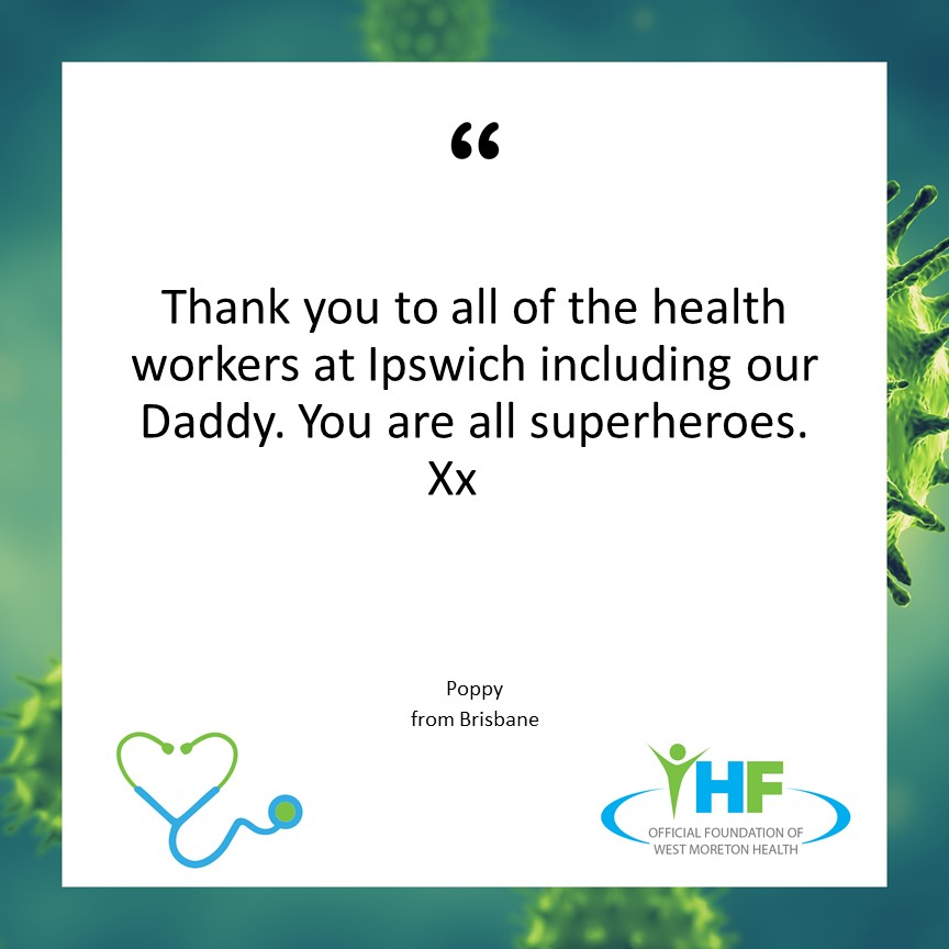 Thank you to all of the health workers at Ipswich including our Daddy. You are all superheroes. Xx. Poppy from Brisbane